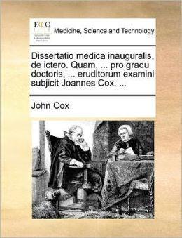 Dissertatio medica inauguralis, de ictero. Quam, ... pro gradu doctoris, ... eruditorum examini subjicit Joannes Cox, ...
