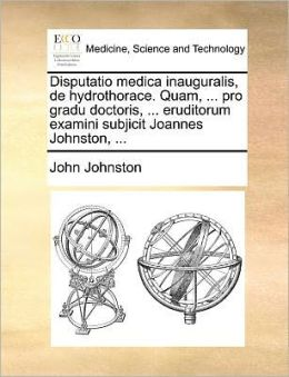 Disputatio medica inauguralis, de hydrothorace. Quam, ... pro gradu doctoris, ... eruditorum examini subjicit Joannes Johnston, ...
