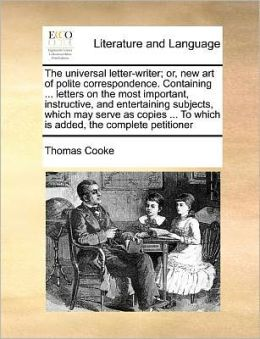 The universal letter-writer; or, new art of polite correspondence. Containing ... letters on the most important, instructive, and entertaining subjects, which may serve as copies ... To which is added, the complete petitioner