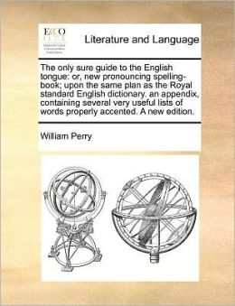 The only sure guide to the English tongue: or, new pronouncing spelling-book; upon the same plan as the Royal standard English dictionary. an appendix, containing several very useful lists of words properly accented. A new edition.