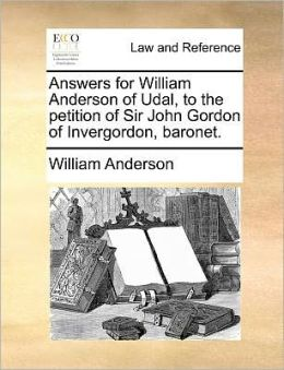 Answers for William Anderson of Udal, to the petition of Sir John Gordon of Invergordon, baronet.