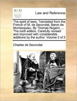 The spirit of laws. Translated from the French of M. de Secondat, Baron de Montesquieu. By Thomas Nugent, ... The sixth edition. Carefully revised and improved with considerable additions by the author. Volume 2 of 2