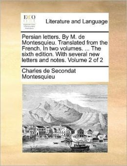 Persian Letters. by M. de Montesquieu. Translated from the French. in Two Volumes. ... the Sixth Edition. with Several New Letters and Notes. Volume 2