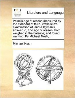 Paine's Age of reason measured by the standard of truth. Wakefield's examination of, and a layman's answer to, The age of reason, both weighed in the balance, and found wanting. By Michael Nash, ...