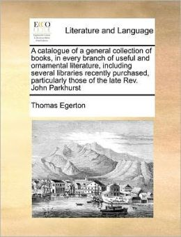 A catalogue of a general collection of books, in every branch of useful and ornamental literature, including several libraries recently purchased, particularly those of the late Rev. John Parkhurst