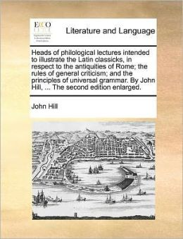 Heads of philological lectures intended to illustrate the Latin classicks, in respect to the antiquities of Rome; the rules of general criticism; and the principles of universal grammar. By John Hill, ... The second edition enlarged.
