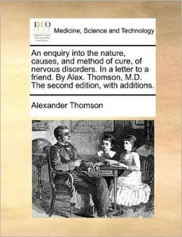 An enquiry into the nature, causes, and method of cure, of nervous disorders. In a letter to a friend. By Alex. Thomson, M.D. The second edition, with additions.