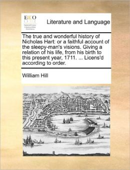 The true and wonderful history of Nicholas Hart: or a faithful account of the sleepy-man's visions. Giving a relation of his life, from his birth to this present year, 1711. ... Licens'd according to order.