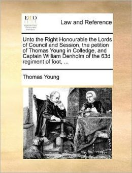 Unto the Right Honourable the Lords of Council and Session, the petition of Thomas Young in Colledge, and Captain William Denholm of the 63d regiment of foot, ...