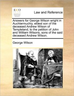 Answers For George Wilson Wright In Auchtermuchty, Eldest Son Of The Deceased Andrew Wilson Of Templeland, To The Petition Of John And William Wilsons, Sons Of The Said Deceased Andrew Wilson.