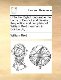 Unto the Right Honourable the Lords of Council and Session, the petition and complaint of William Reid merchant in Edinburgh, ...