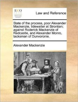 State of the process, poor Alexander Mackenzie, tidewaiter at Strontian; against Roderick Mackenzie of Redcastle, and Alexander Monro, tacksman of Dunvoronie.
