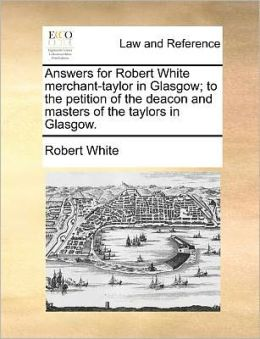 Answers for Robert White merchant-taylor in Glasgow; to the petition of the deacon and masters of the taylors in Glasgow.