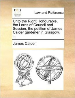 Unto the Right Honourable, the Lords of Council and Session, the petition of James Calder gardener in Glasgow, ...