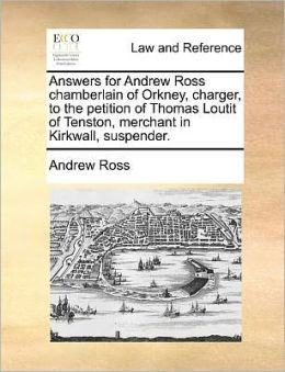 Answers for Andrew Ross Chamberlain of Orkney, Charger, to the Petition of Thomas Loutit of Tenston, Merchant in Kirkwall, Suspender.