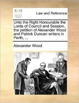 Unto the Right Honourable the Lords of Council and Session, the petition of Alexander Wood and Patrick Duncan writers in Perth, ...