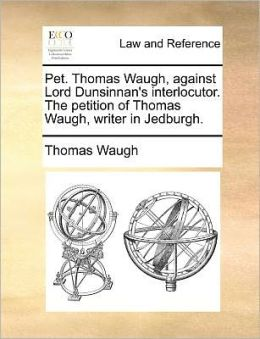 Pet. Thomas Waugh, against Lord Dunsinnan's interlocutor. The petition of Thomas Waugh, writer in Jedburgh.