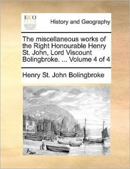 The miscellaneous works of the Right Honourable Henry St. John, Lord Viscount Bolingbroke. ... Volume 4 of 4