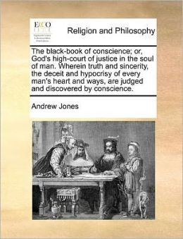 The black-book of conscience; or, God's high-court of justice in the soul of man. Wherein truth and sincerity, the deceit and hypocrisy of every man's heart and ways, are judged and discovered by conscience.