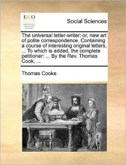 The universal letter-writer: or, new art of polite correspondence. Containing a course of interesting original letters, ... To which is added, the complete petitioner: ... By the Rev. Thomas Cook, ...