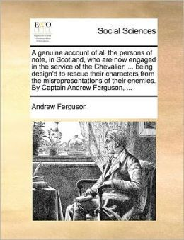 A genuine account of all the persons of note, in Scotland, who are now engaged in the service of the Chevalier: ... being design'd to rescue their characters from the misrepresentations of their enemies. By Captain Andrew Ferguson, ...