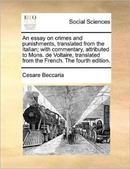 An essay on crimes and punishments, translated from the Italian; with commentary, attributed to Mons. de Voltaire, translated from the French. The fourth edition.