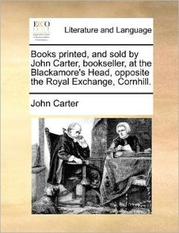 Books printed, and sold by John Carter, bookseller, at the Blackamore's Head, opposite the Royal Exchange, Cornhill.
