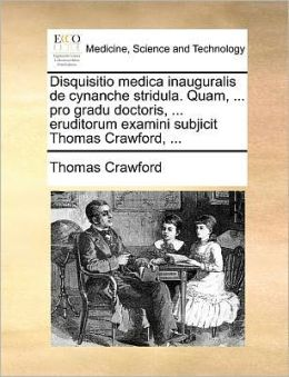 Disquisitio medica inauguralis de cynanche stridula. Quam, ... pro gradu doctoris, ... eruditorum examini subjicit Thomas Crawford, ...