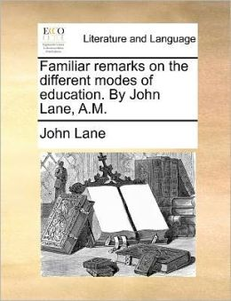 Familiar remarks on the different modes of education. By John Lane, A.M.