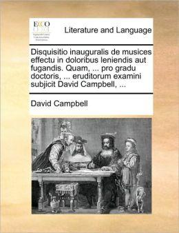 Disquisitio Inauguralis De Musices Effectu In Doloribus Leniendis Aut Fugandis. Quam, ... Pro Gradu Doctoris, ... Eruditorum Examini Subjicit David Campbell, ...
