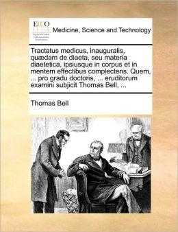 Tractatus Medicus, Inauguralis, Quaedam de Diaeta, Seu Materia Diaetetica, Ipsiusque in Corpus Et in Mentem Effectibus Complectens. Quem, ... Pro Grad