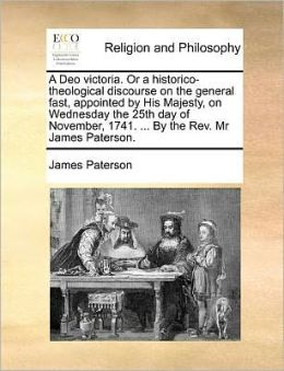 A Deo victoria. Or a historico-theological discourse on the general fast, appointed by His Majesty, on Wednesday the 25th day of November, 1741. ... By the Rev. Mr James Paterson.