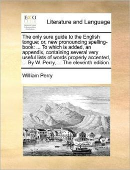 The only sure guide to the English tongue; or, new pronouncing spelling-book: ... To which is added, an appendix, containing several very useful lists of words properly accented, ... By W. Perry, ... The eleventh edition.