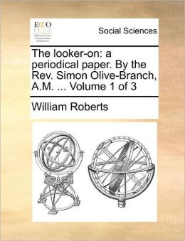 The looker-on: a periodical paper. By the Rev. Simon Olive-Branch, A.M. ... Volume 1 of 3