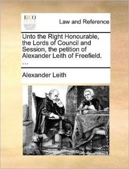 Unto the Right Honourable, the Lords of Council and Session, the petition of Alexander Leith of Freefield. ...