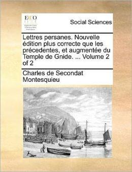 Lettres Persanes. Nouvelle Edition Plus Correcte Que Les Precedentes, Et Augmentee Du Temple de Gnide. ... Volume 2 of 2