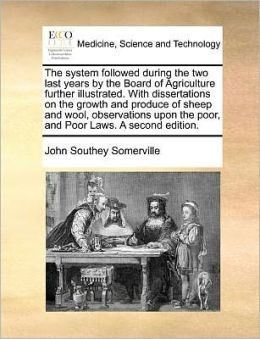 The system followed during the two last years by the Board of Agriculture further illustrated. With dissertations on the growth and produce of sheep and wool, observations upon the poor, and Poor Laws. A second edition.