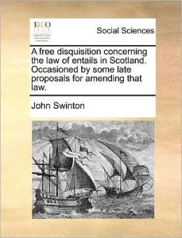 A free disquisition concerning the law of entails in Scotland. Occasioned by some late proposals for amending that law.