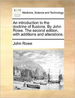 An introduction to the doctrine of fluxions. By John Rowe. The second edition, with additions and alterations.