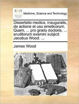 Dissertatio medica, inauguralis, de actione et usu emeticorum. Quam, ... pro gradu doctoris, ... eruditorum examini subjicit Jacobus Wood. ...