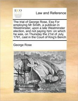 The trial of George Rose, Esq For employing Mr Smith, a publican in Westminster, upon a late Westminster election, and not paying him: on which he was, on Thursday the 21st of July, 1791, cast in the Court of King's Bench