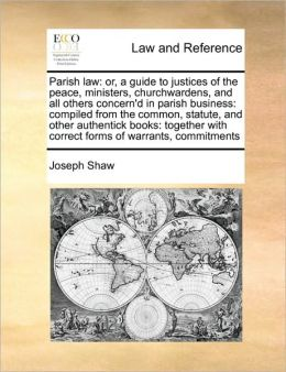 Parish law: or, a guide to justices of the peace, ministers, churchwardens, and all others concern'd in parish business: compiled from the common, statute, and other authentick books: together with correct forms of warrants, commitments