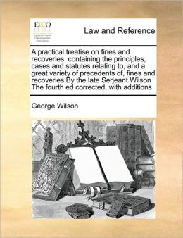 A practical treatise on fines and recoveries: containing the principles, cases and statutes relating to, and a great variety of precedents of, fines and recoveries By the late Serjeant Wilson The fourth ed corrected, with additions