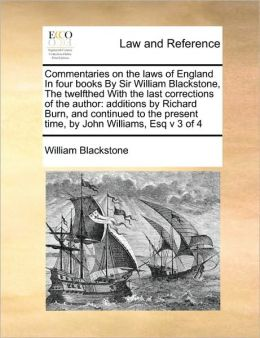 Commentaries on the laws of England In four books By Sir William Blackstone, The twelfthed With the last corrections of the author: additions by Richard Burn, and continued to the present time, by John Williams, Esq v 3 of 4