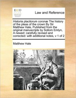 Historia placitorum coron The history of the pleas of the crown By Sir Matthew Hale, Published from the original manuscripts by Sollom Emlyn, A newed: carefully revised and corrected: with additional notes, v 1 of 2