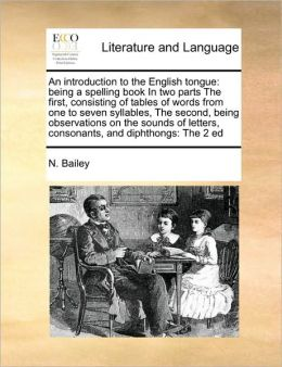 An introduction to the English tongue: being a spelling book In two parts The first, consisting of tables of words from one to seven syllables, The second, being observations on the sounds of letters, consonants, and diphthongs: The 2 ed