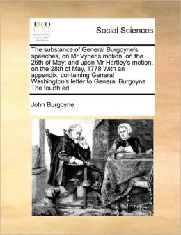 The substance of General Burgoyne's speeches, on Mr Vyner's motion, on the 26th of May: and upon Mr Hartley's motion, on the 28th of May, 1778 With an appendix, containing General Washington's letter to General Burgoyne The fourth ed