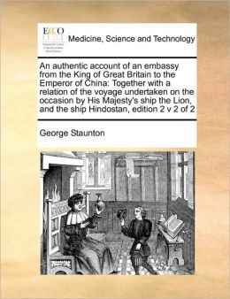 An authentic account of an embassy from the King of Great Britain to the Emperor of China: Together with a relation of the voyage undertaken on the occasion by His Majesty's ship the Lion, and the ship Hindostan, edition 2 v 2 of 2
