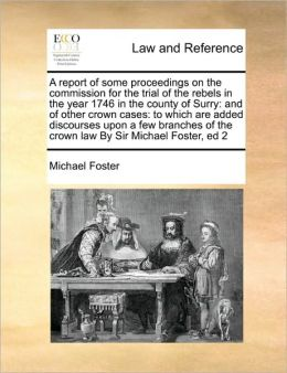 A report of some proceedings on the commission for the trial of the rebels in the year 1746 in the county of Surry: and of other crown cases: to which are added discourses upon a few branches of the crown law By Sir Michael Foster, ed 2