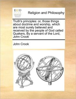 Truth's principles: or, those things about doctrine and worship, which are most surely believed and received by the people of God called Quakers, By a servant of the Lord, John Crook